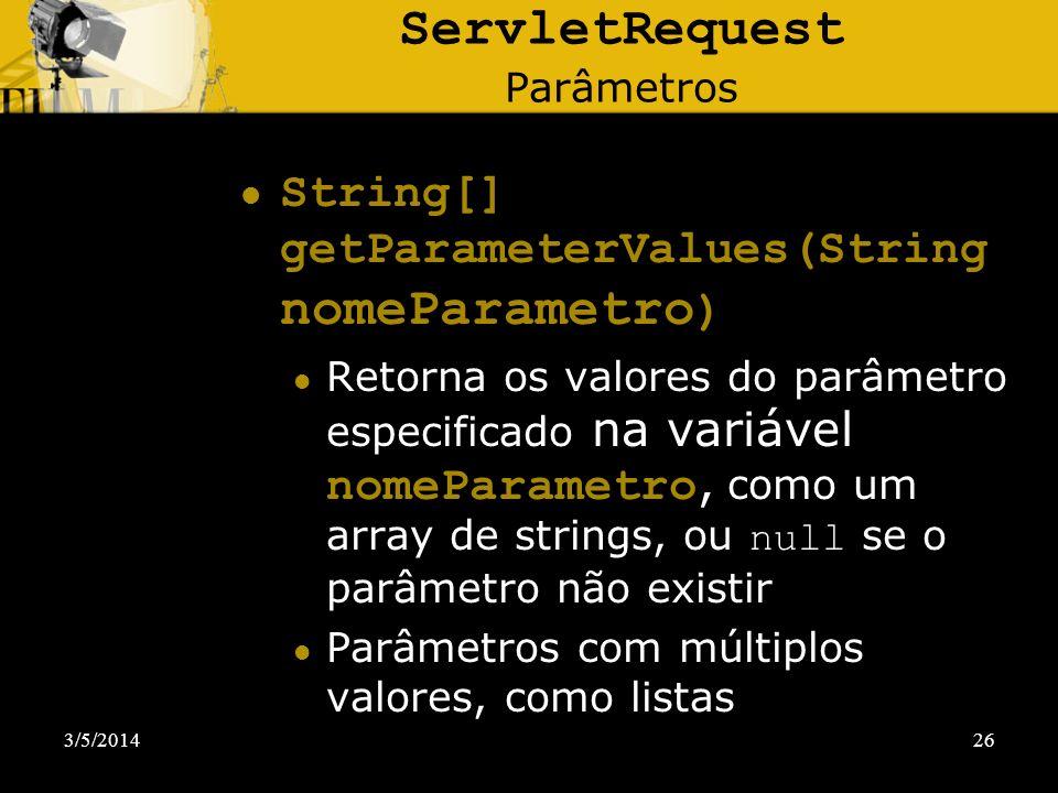 3/5/201426 ServletRequest Parâmetros String[] getParameterValues(String nomeParametro ) Retorna os valores do parâmetro especificado na variável nomeP
