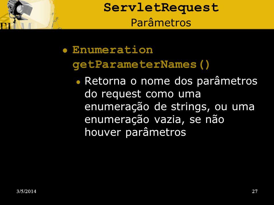 3/5/201427 ServletRequest Parâmetros Enumeration getParameterNames() Retorna o nome dos parâmetros do request como uma enumeração de strings, ou uma e
