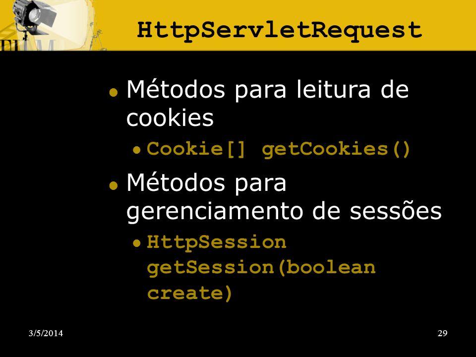 3/5/201429 HttpServletRequest Métodos para leitura de cookies Cookie[] getCookies() Métodos para gerenciamento de sessões HttpSession getSession(boole