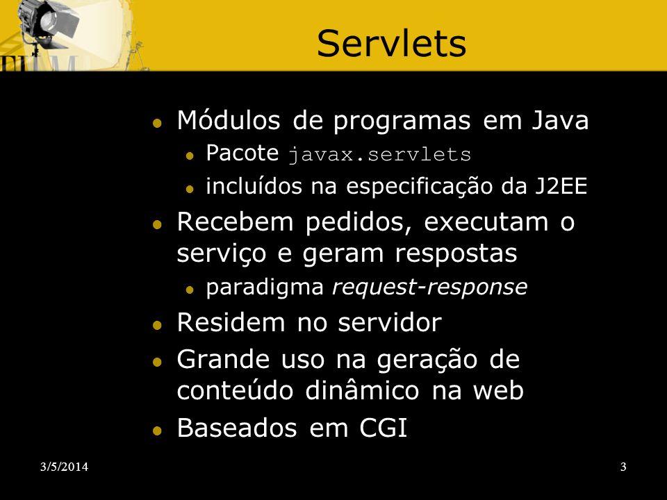 3/5/20143 Servlets Módulos de programas em Java Pacote javax.servlets incluídos na especificação da J2EE Recebem pedidos, executam o serviço e geram r