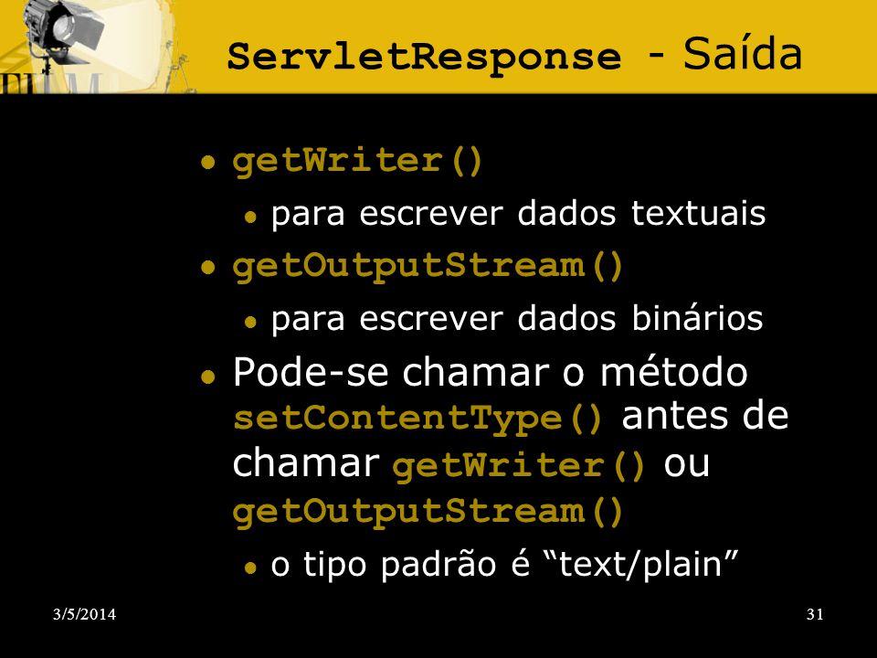 3/5/201431 ServletResponse - Saída getWriter() para escrever dados textuais getOutputStream() para escrever dados binários Pode-se chamar o método set