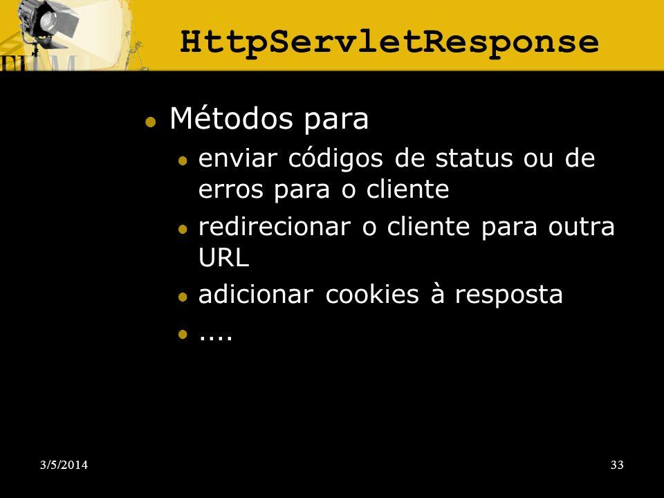 3/5/201433 HttpServletResponse Métodos para enviar códigos de status ou de erros para o cliente redirecionar o cliente para outra URL adicionar cookie