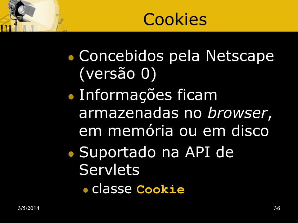 3/5/201436 Cookies Concebidos pela Netscape (versão 0) Informações ficam armazenadas no browser, em memória ou em disco Suportado na API de Servlets c