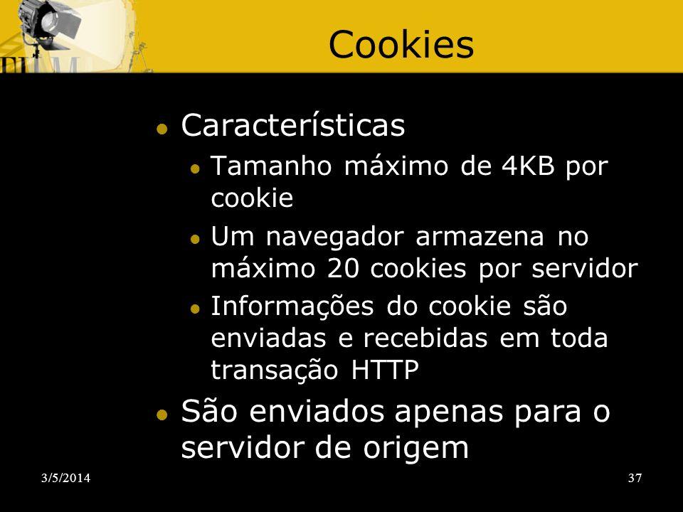 3/5/201437 Cookies Características Tamanho máximo de 4KB por cookie Um navegador armazena no máximo 20 cookies por servidor Informações do cookie são