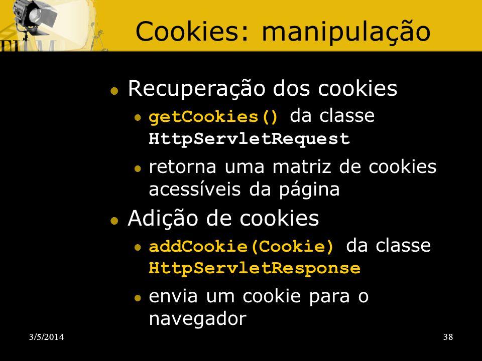 3/5/201438 Cookies: manipulação Recuperação dos cookies getCookies() da classe HttpServletRequest retorna uma matriz de cookies acessíveis da página A