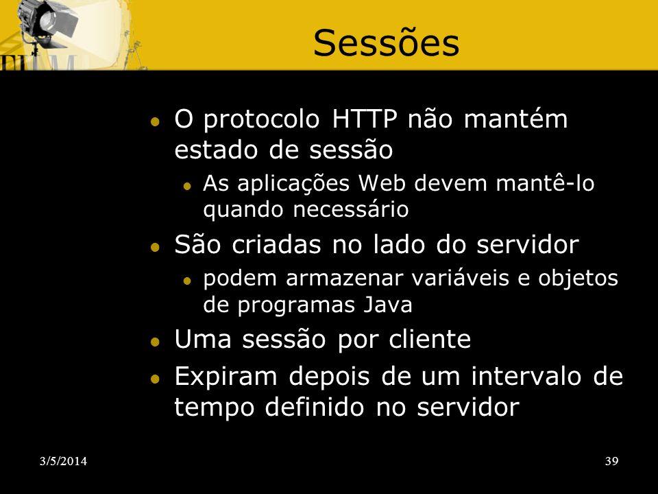 3/5/201439 Sessões O protocolo HTTP não mantém estado de sessão As aplicações Web devem mantê-lo quando necessário São criadas no lado do servidor pod