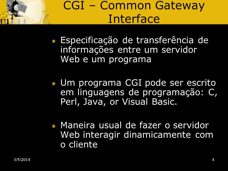 3/5/20144 CGI – Common Gateway Interface Especificação de transferência de informações entre um servidor Web e um programa Um programa CGI pode ser es
