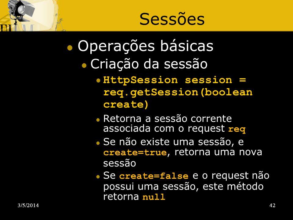3/5/201442 Sessões Operações básicas Criação da sessão HttpSession session = req.getSession(boolean create) Retorna a sessão corrente associada com o