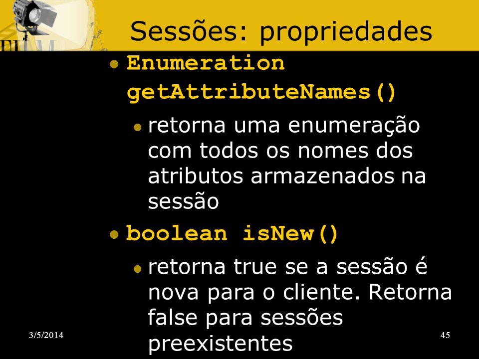 3/5/201445 Sessões: propriedades Enumeration getAttributeNames() retorna uma enumeração com todos os nomes dos atributos armazenados na sessão boolean