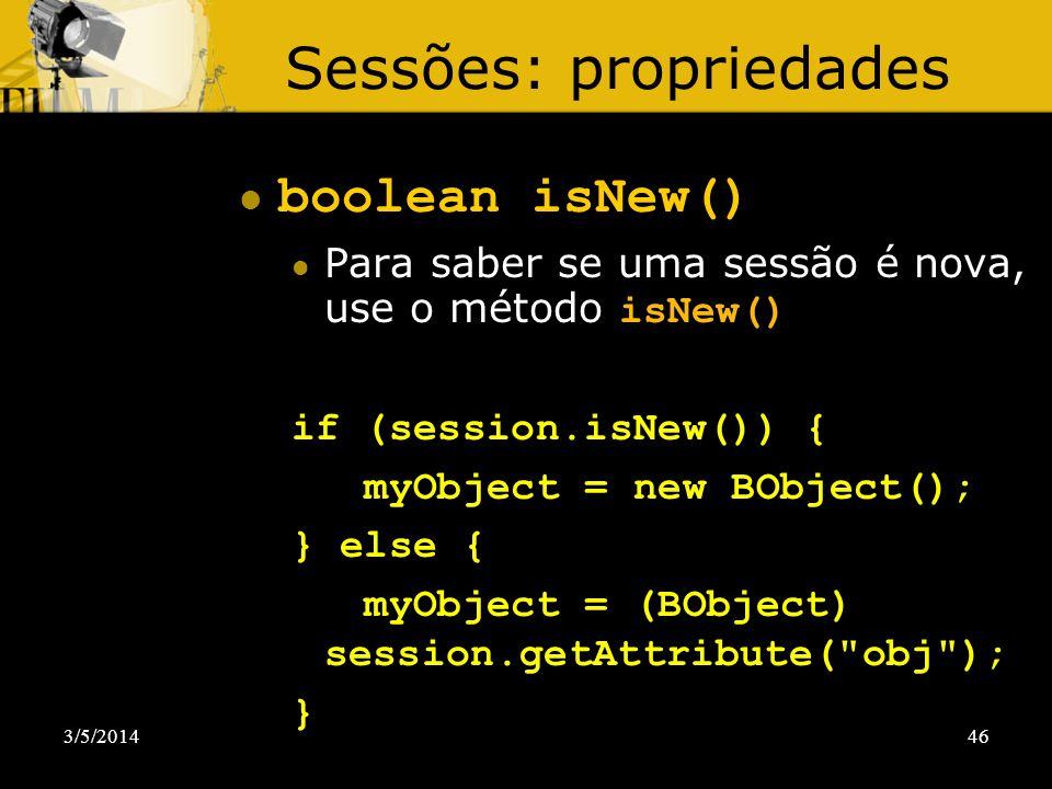 3/5/201446 Sessões: propriedades boolean isNew() Para saber se uma sessão é nova, use o método isNew() if (session.isNew()) { myObject = new BObject()