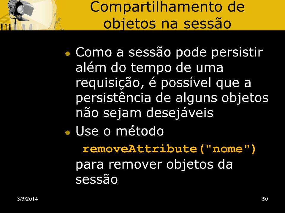 3/5/201450 Compartilhamento de objetos na sessão Como a sessão pode persistir além do tempo de uma requisição, é possível que a persistência de alguns