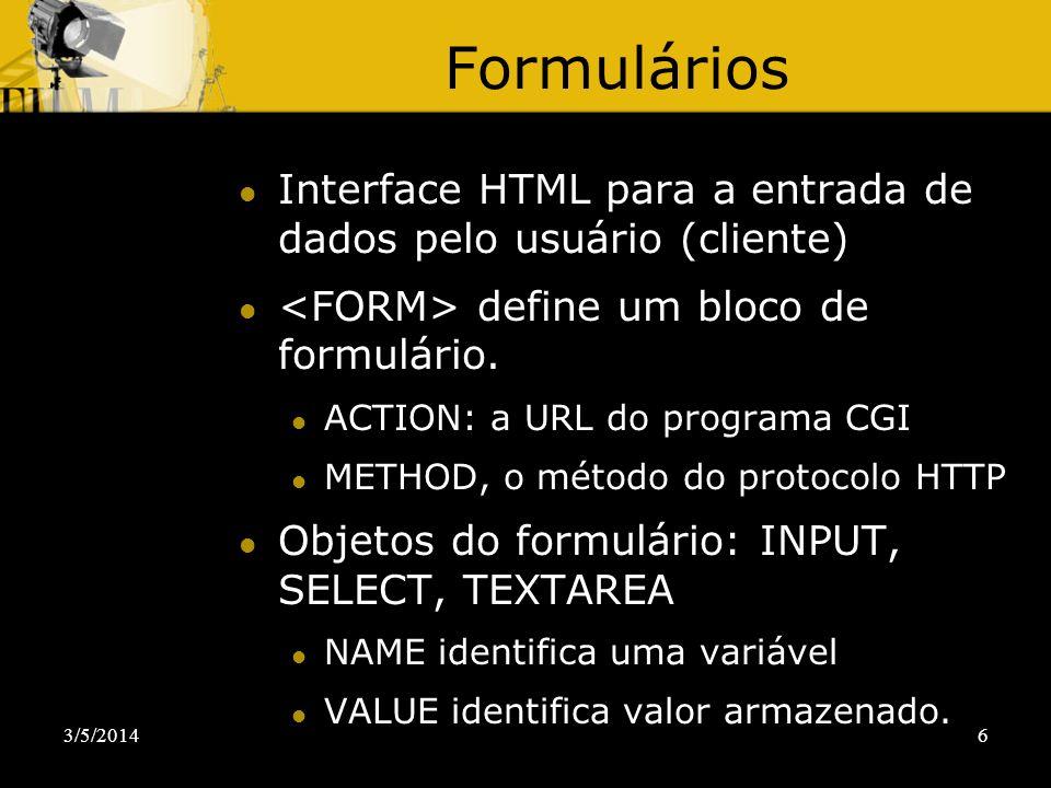 3/5/20146 Formulários Interface HTML para a entrada de dados pelo usuário (cliente) define um bloco de formulário. ACTION: a URL do programa CGI METHO
