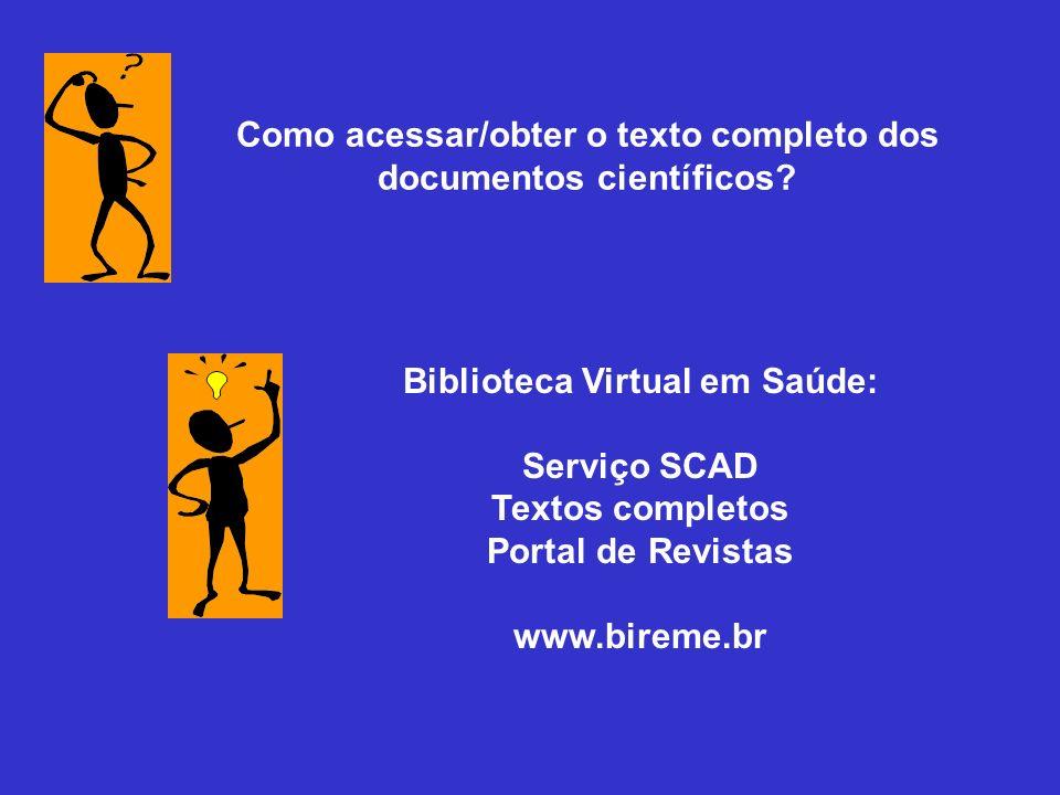 Como acessar/obter o texto completo dos documentos científicos? Biblioteca Virtual em Saúde: Serviço SCAD Textos completos Portal de Revistas www.bire