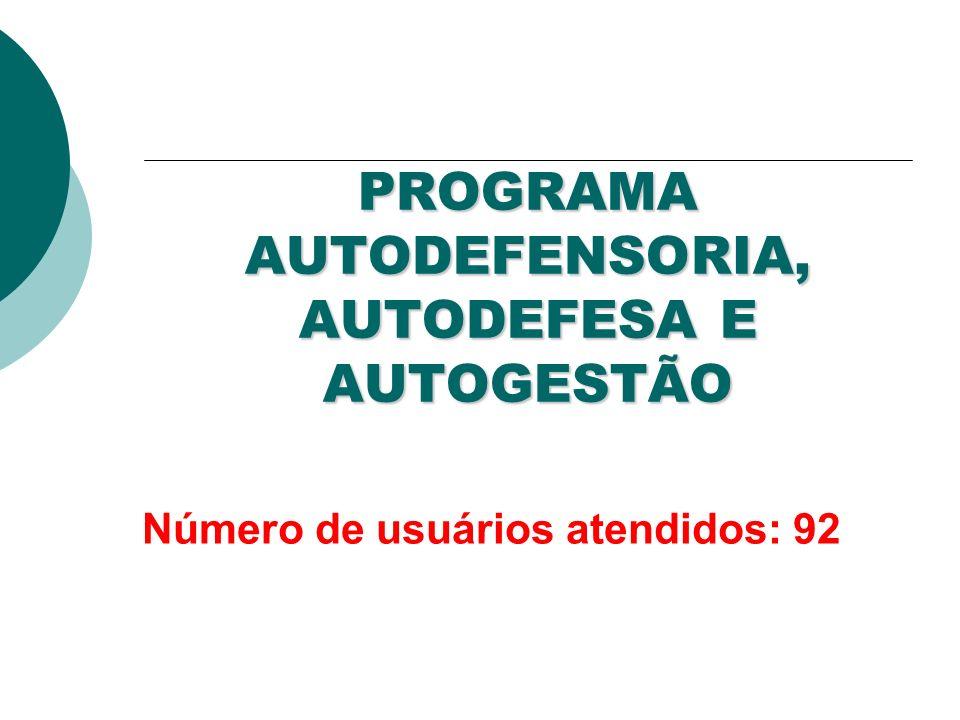 PROGRAMA AUTODEFENSORIA, AUTODEFESA E AUTOGESTÃO Número de usuários atendidos: 92