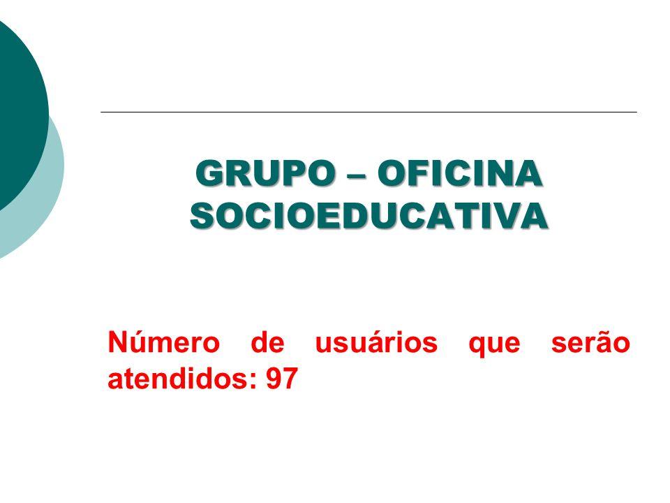 GRUPO – OFICINA SOCIOEDUCATIVA Número de usuários que serão atendidos: 97