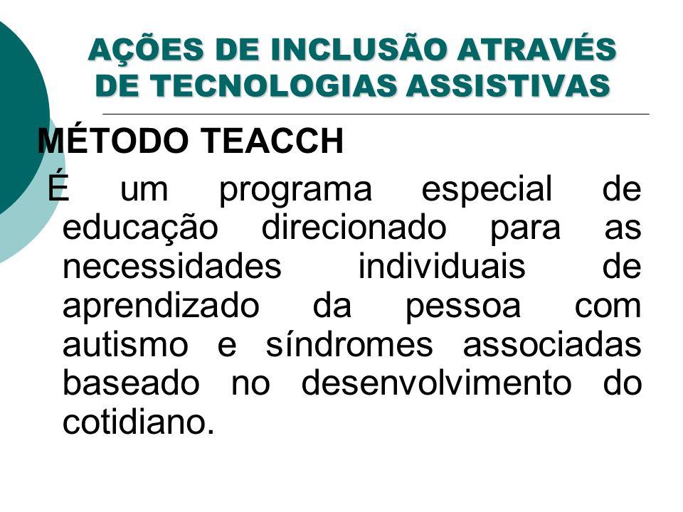 AÇÕES DE INCLUSÃO ATRAVÉS DE TECNOLOGIAS ASSISTIVAS MÉTODO TEACCH É um programa especial de educação direcionado para as necessidades individuais de aprendizado da pessoa com autismo e síndromes associadas baseado no desenvolvimento do cotidiano.