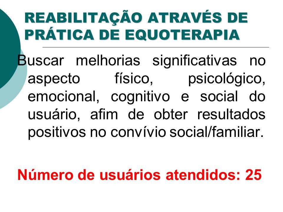 REABILITAÇÃO ATRAVÉS DE PRÁTICA DE EQUOTERAPIA Buscar melhorias significativas no aspecto físico, psicológico, emocional, cognitivo e social do usuário, afim de obter resultados positivos no convívio social/familiar.