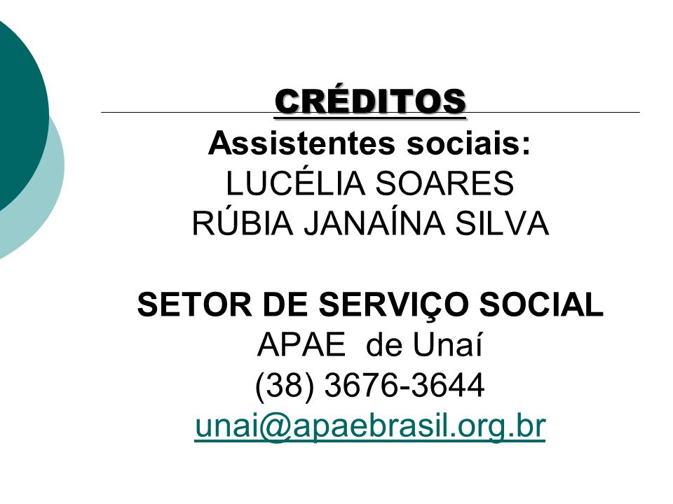CRÉDITOS CRÉDITOS Assistentes sociais: LUCÉLIA SOARES RÚBIA JANAÍNA SILVA SETOR DE SERVIÇO SOCIAL APAE de Unaí (38) 3676-3644 unai@apaebrasil.org.br unai@apaebrasil.org.br