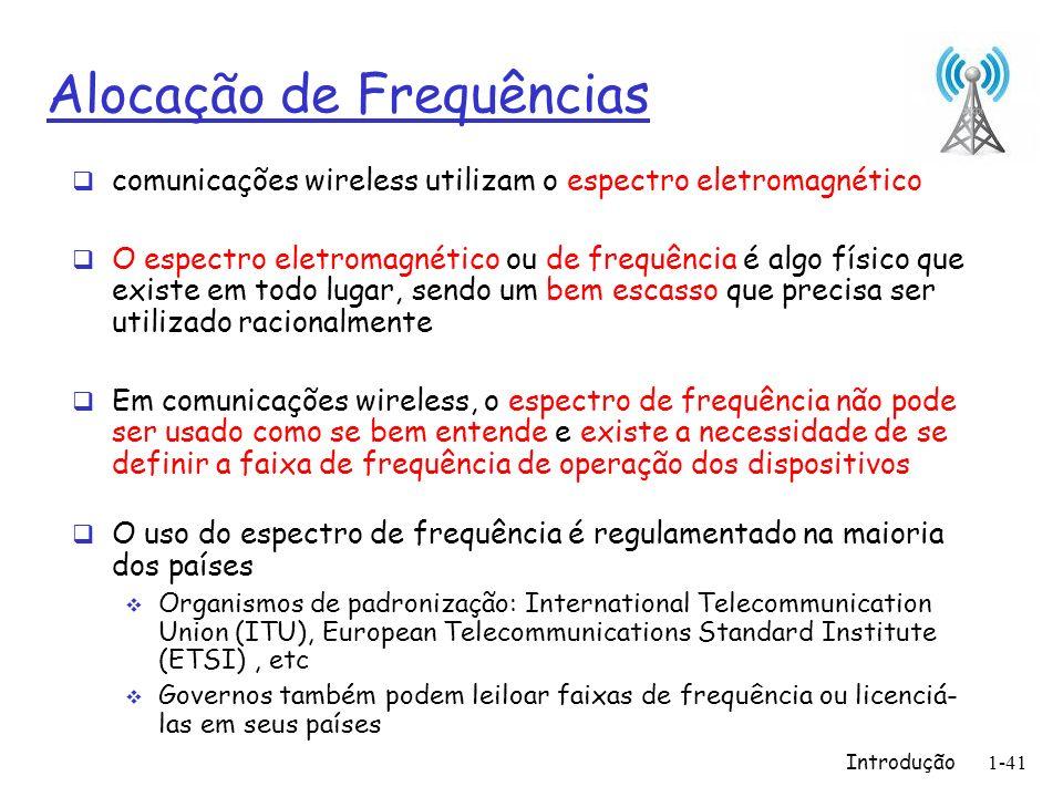 Introdução1-41 Alocação de Frequências comunicações wireless utilizam o espectro eletromagnético O espectro eletromagnético ou de frequência é algo físico que existe em todo lugar, sendo um bem escasso que precisa ser utilizado racionalmente Em comunicações wireless, o espectro de frequência não pode ser usado como se bem entende e existe a necessidade de se definir a faixa de frequência de operação dos dispositivos O uso do espectro de frequência é regulamentado na maioria dos países Organismos de padronização: International Telecommunication Union (ITU), European Telecommunications Standard Institute (ETSI), etc Governos também podem leiloar faixas de frequência ou licenciá- las em seus países
