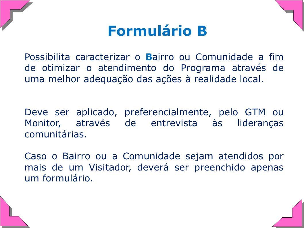 Formulário B Possibilita caracterizar o Bairro ou Comunidade a fim de otimizar o atendimento do Programa através de uma melhor adequação das ações à r