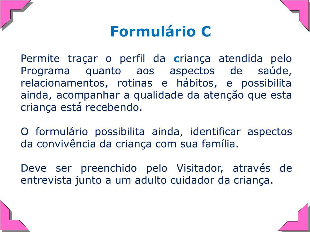 Formulário C Permite traçar o perfil da criança atendida pelo Programa quanto aos aspectos de saúde, relacionamentos, rotinas e hábitos, e possibilita