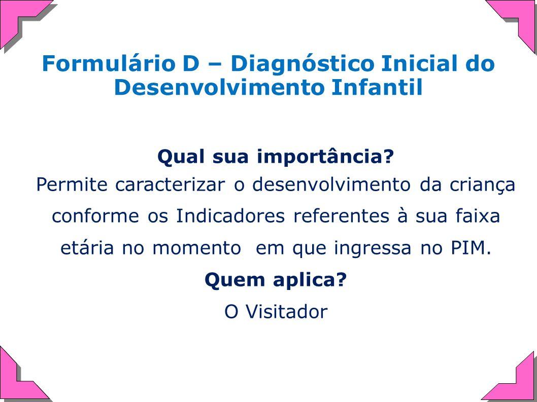 Formulário D – Diagnóstico Inicial do Desenvolvimento Infantil Qual sua importância? Permite caracterizar o desenvolvimento da criança conforme os Ind