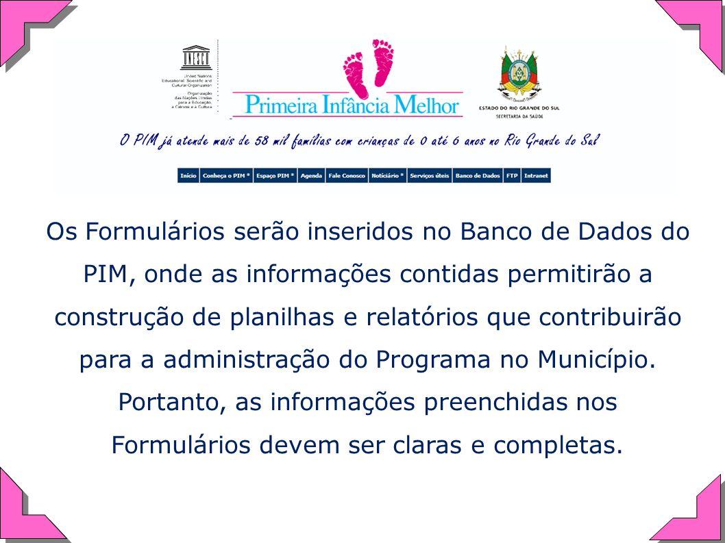 Os Formulários serão inseridos no Banco de Dados do PIM, onde as informações contidas permitirão a construção de planilhas e relatórios que contribuir