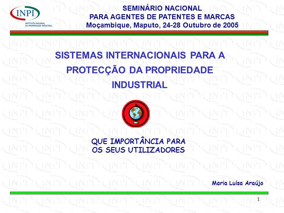 1 SISTEMAS INTERNACIONAIS PARA A PROTECÇÃO DA PROPRIEDADE INDUSTRIAL QUE IMPORTÂNCIA PARA OS SEUS UTILIZADORES Maria Luísa Araújo SEMINÁRIO NACIONAL PARA AGENTES DE PATENTES E MARCAS Moçambique, Maputo, 24-28 Outubro de 2005
