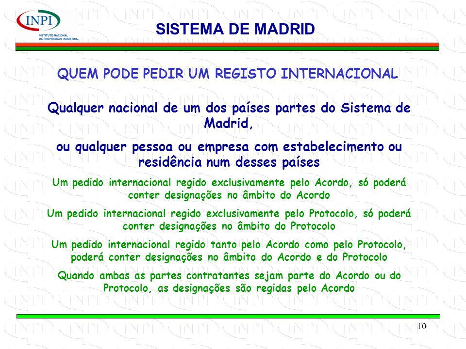 10 QUEM PODE PEDIR UM REGISTO INTERNACIONAL SISTEMA DE MADRID Qualquer nacional de um dos países partes do Sistema de Madrid, ou qualquer pessoa ou empresa com estabelecimento ou residência num desses países Um pedido internacional regido exclusivamente pelo Acordo, só poderá conter designações no âmbito do Acordo Um pedido internacional regido exclusivamente pelo Protocolo, só poderá conter designações no âmbito do Protocolo Um pedido internacional regido tanto pelo Acordo como pelo Protocolo, poderá conter designações no âmbito do Acordo e do Protocolo Quando ambas as partes contratantes sejam parte do Acordo ou do Protocolo, as designações são regidas pelo Acordo