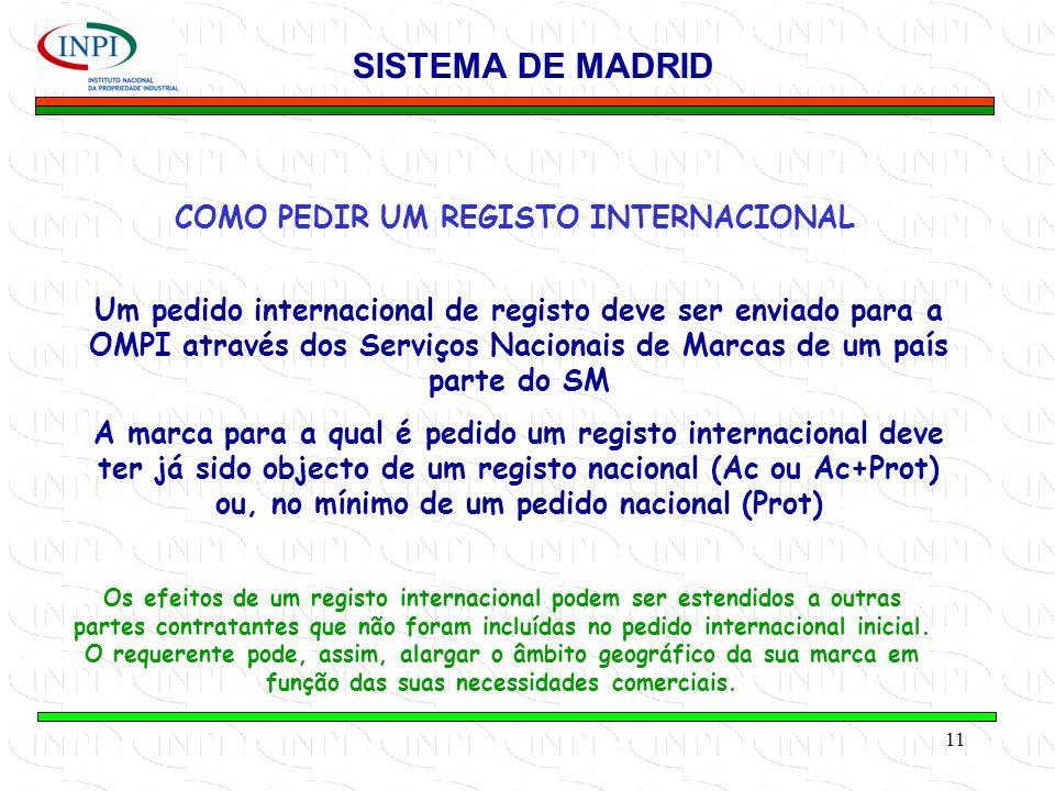 11 COMO PEDIR UM REGISTO INTERNACIONAL SISTEMA DE MADRID Um pedido internacional de registo deve ser enviado para a OMPI através dos Serviços Nacionais de Marcas de um país parte do SM A marca para a qual é pedido um registo internacional deve ter já sido objecto de um registo nacional (Ac ou Ac+Prot) ou, no mínimo de um pedido nacional (Prot) Os efeitos de um registo internacional podem ser estendidos a outras partes contratantes que não foram incluídas no pedido internacional inicial.