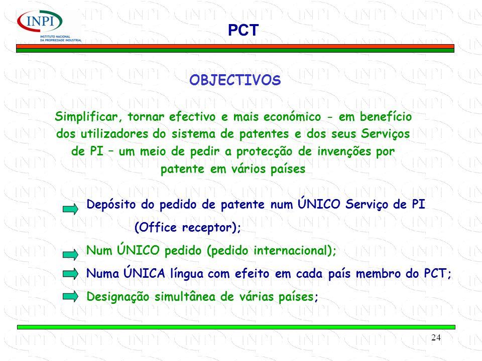 24 OBJECTIVOS Simplificar, tornar efectivo e mais económico - em benefício dos utilizadores do sistema de patentes e dos seus Serviços de PI – um meio de pedir a protecção de invenções por patente em vários países PCT Depósito do pedido de patente num ÚNICO Serviço de PI (Office receptor); Num ÚNICO pedido (pedido internacional); Numa ÚNICA língua com efeito em cada país membro do PCT; Designação simultânea de várias países;
