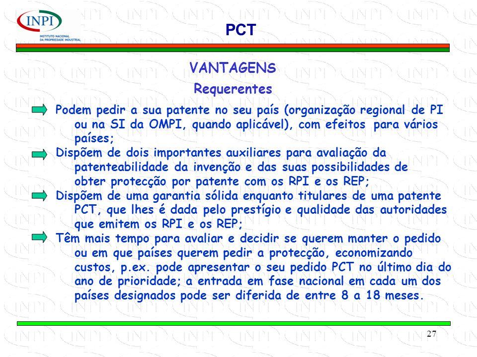 27 VANTAGENS Requerentes PCT Podem pedir a sua patente no seu país (organização regional de PI ou na SI da OMPI, quando aplicável), com efeitos para vários países; Dispõem de dois importantes auxiliares para avaliação da patenteabilidade da invenção e das suas possibilidades de obter protecção por patente com os RPI e os REP; Dispõem de uma garantia sólida enquanto titulares de uma patente PCT, que lhes é dada pelo prestígio e qualidade das autoridades que emitem os RPI e os REP; Têm mais tempo para avaliar e decidir se querem manter o pedido ou em que países querem pedir a protecção, economizando custos, p.ex.