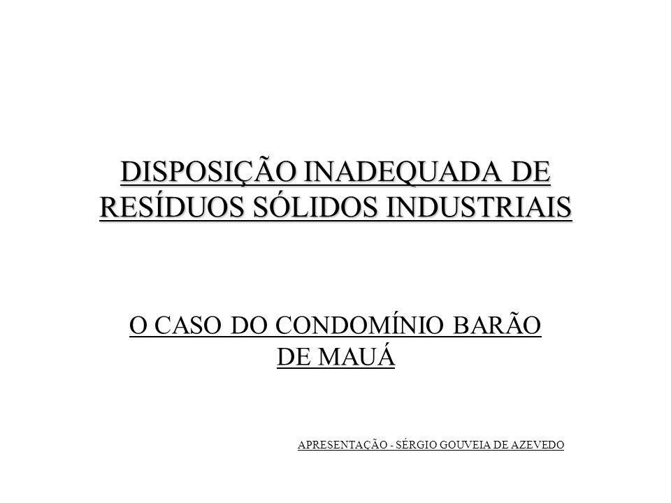 DISPOSIÇÃO INADEQUADA DE RESÍDUOS SÓLIDOS INDUSTRIAIS O CASO DO CONDOMÍNIO BARÃO DE MAUÁ APRESENTAÇÃO - SÉRGIO GOUVEIA DE AZEVEDO