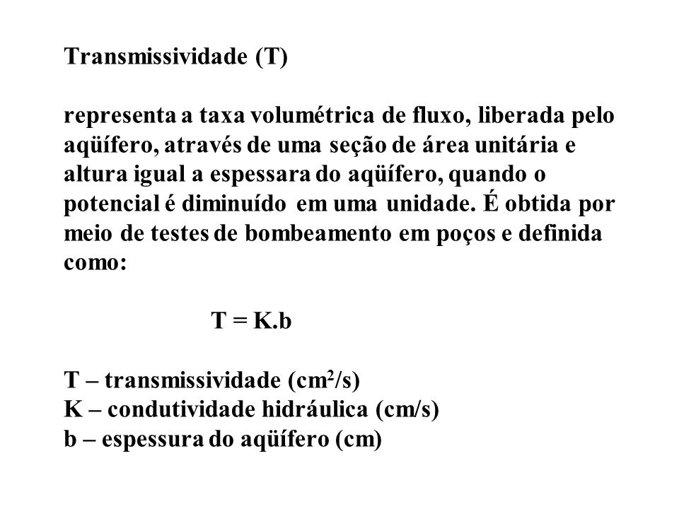 Transmissividade (T) representa a taxa volumétrica de fluxo, liberada pelo aqüífero, através de uma seção de área unitária e altura igual a espessara