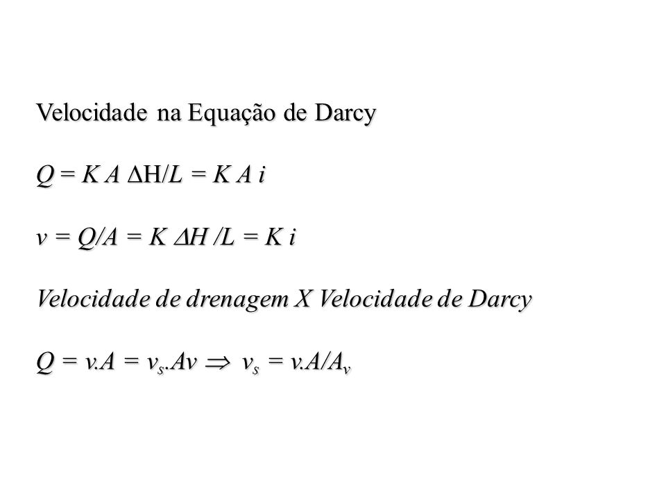 Velocidade na Equação de Darcy Q = K A H/L= K A i Q = K A H/L = K A i v = Q/A = K H /L = K i Velocidade de drenagem X Velocidade de Darcy Q = v.A = v
