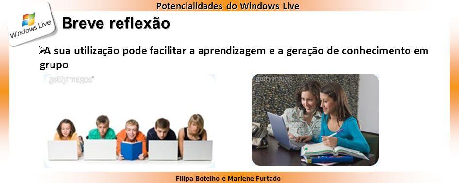Filipa Botelho e Marlene Furtado Potencialidades do Windows Live Breve reflexão A sua utilização pode facilitar a aprendizagem e a geração de conhecim