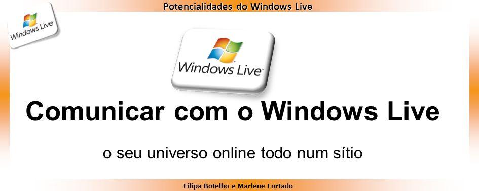 Filipa Botelho e Marlene Furtado Potencialidades do Windows Live Comunicar com o Windows Live o seu universo online todo num sítio