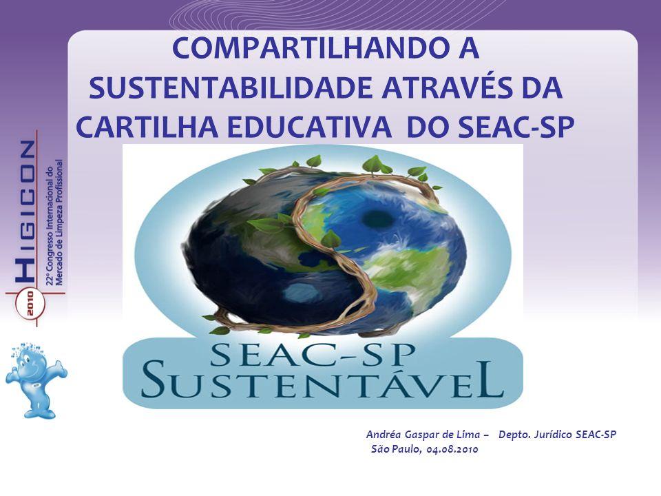 COMPARTILHANDO A SUSTENTABILIDADE ATRAVÉS DA CARTILHA EDUCATIVA DO SEAC-SP Andréa Gaspar de Lima –Depto. Jurídico SEAC-SP São Paulo, 04.08.2010