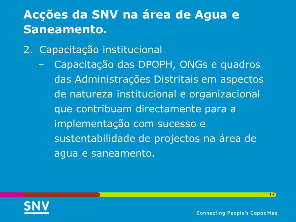 14 Acções da SNV na área de Agua e Saneamento. 2.Capacitação institucional –Capacitação das DPOPH, ONGs e quadros das Administrações Distritais em asp