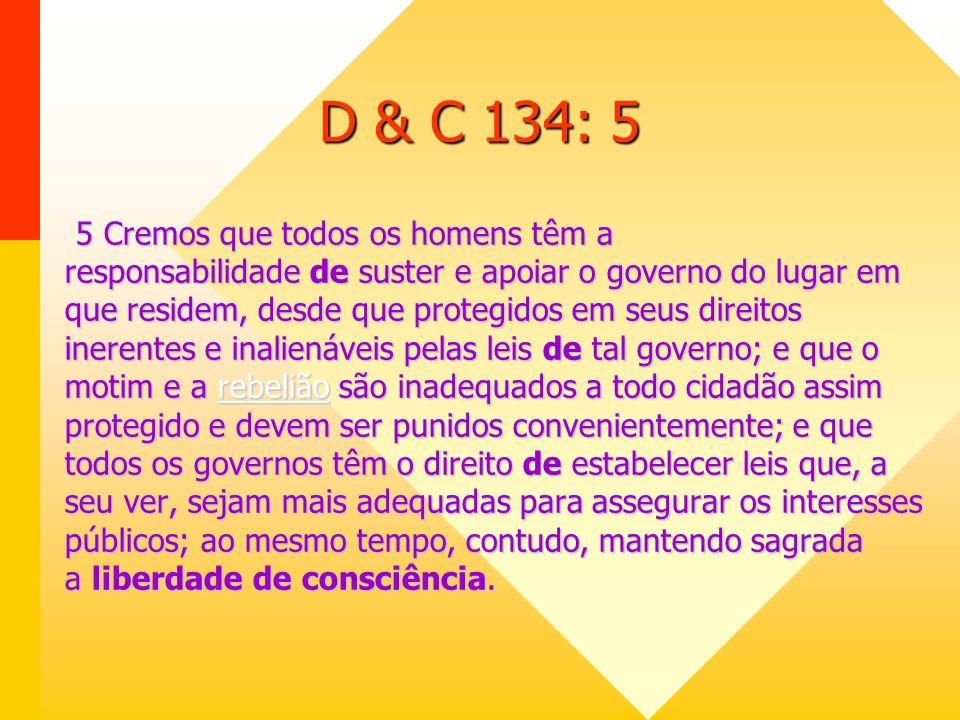D & C 134: 4 4 Cremos que a religião foi instituída por Deus; e que os homens são responsáveis perante ele e somente ele, por seu exercício, a menos que suas opiniões religiosas os levem a infringir os direitos e a liberdade de outrem; não cremos, porém, que as leis humanas tenham o direito de interferir na prescrição de regras de adoração para oprimir a consciência dos homens nem de ditar formas de devoção pública ou particular; cremos que o magistrado civil deve reprimir o crime, mas jamais controlar consciências; deve castigar delitos, mas nunca suprimir a liberdade da alma.