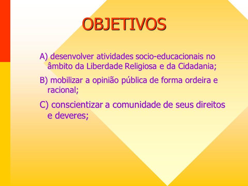OBJETIVOS A) desenvolver atividades socio-educacionais no âmbito da Liberdade Religiosa e da Cidadania; B) mobilizar a opinião pública de forma ordeira e racional; C) conscientizar a comunidade de seus direitos e deveres;