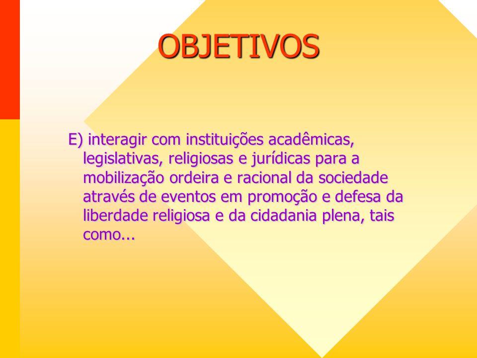 OBJETIVOS E) interagir com instituições acadêmicas, legislativas, religiosas e jurídicas para a mobilização ordeira e racional da sociedade através de eventos em promoção e defesa da liberdade religiosa e da cidadania plena, tais como...