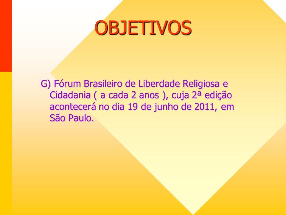 OBJETIVOS G) Fórum Brasileiro de Liberdade Religiosa e Cidadania ( a cada 2 anos ), cuja 2ª edição acontecerá no dia 19 de junho de 2011, em São Paulo.