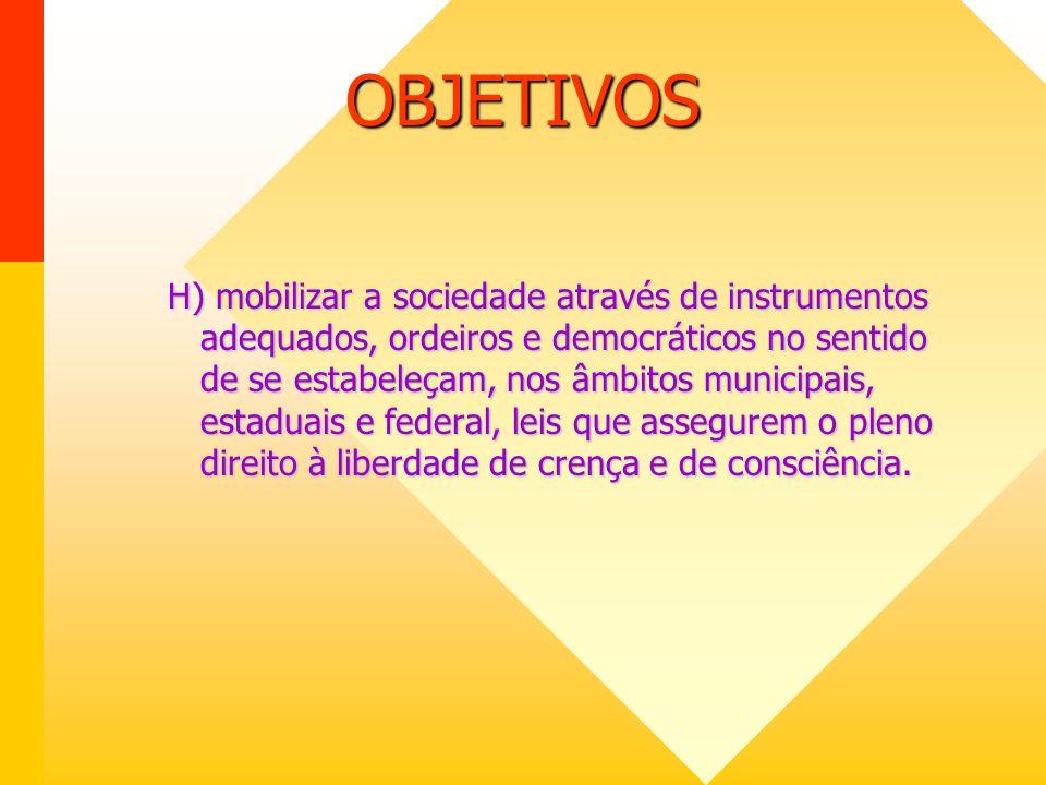 OBJETIVOS H) mobilizar a sociedade através de instrumentos adequados, ordeiros e democráticos no sentido de se estabeleçam, nos âmbitos municipais, estaduais e federal, leis que assegurem o pleno direito à liberdade de crença e de consciência.