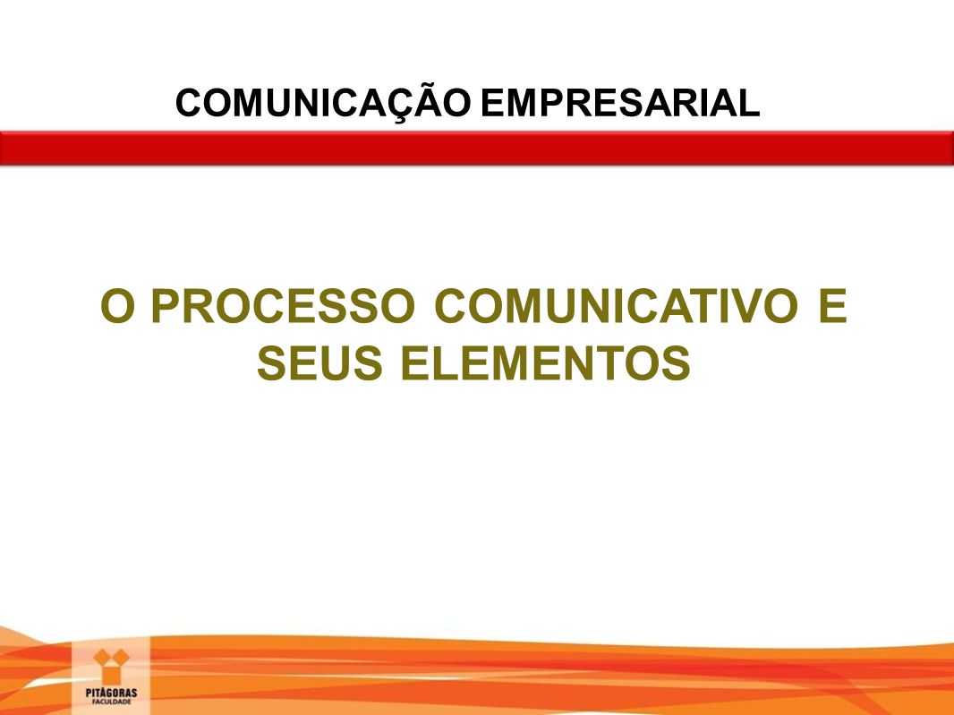 O PROCESSO COMUNICATIVO E SEUS ELEMENTOS COMUNICAÇÃO EMPRESARIAL