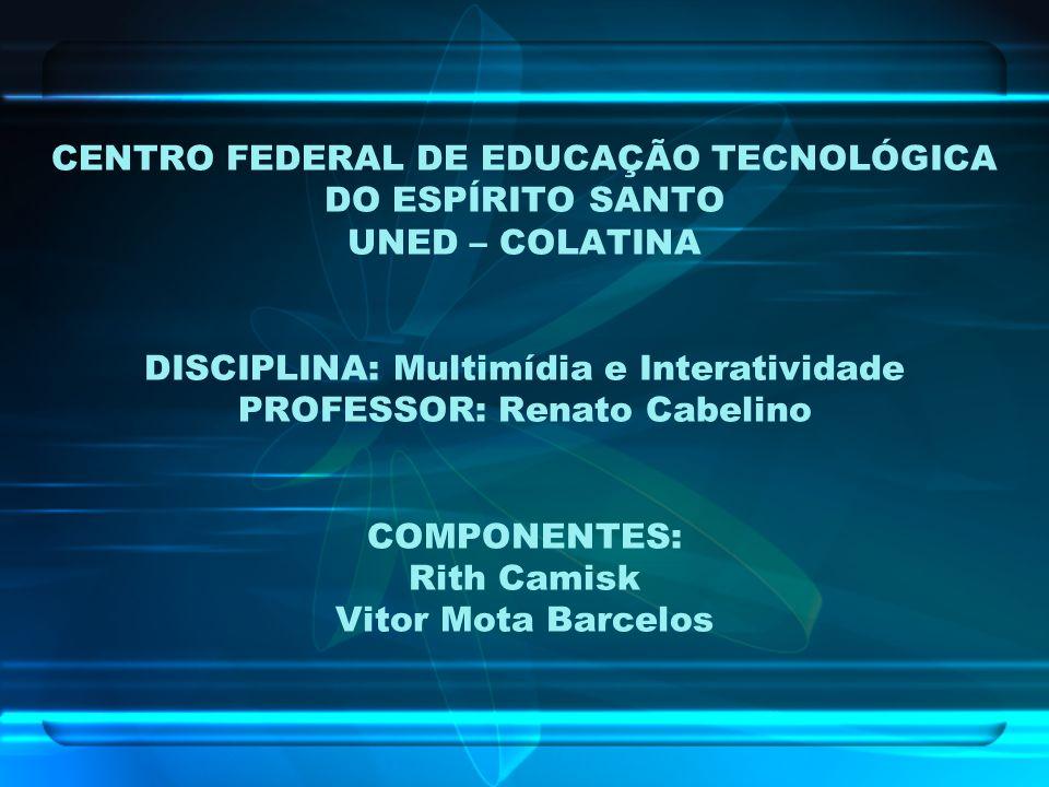 CENTRO FEDERAL DE EDUCAÇÃO TECNOLÓGICA DO ESPÍRITO SANTO UNED – COLATINA DISCIPLINA: Multimídia e Interatividade PROFESSOR: Renato Cabelino COMPONENTE
