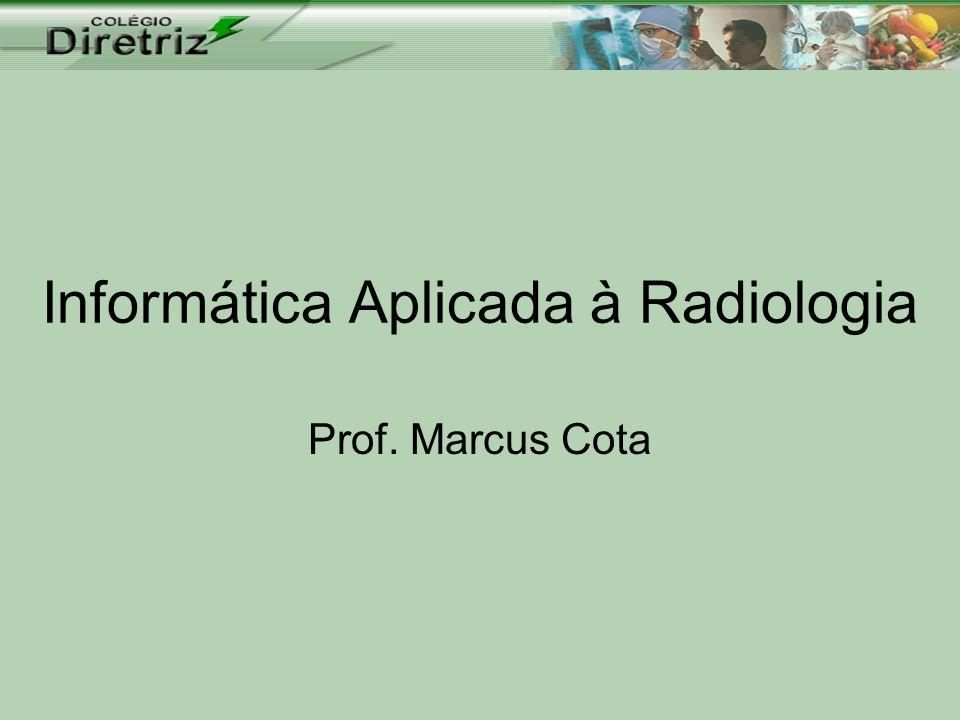 Informática Aplicada à Radiologia Prof. Marcus Cota