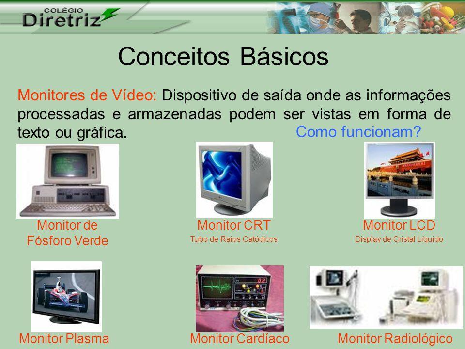 Conceitos Básicos Monitores de Vídeo: Dispositivo de saída onde as informações processadas e armazenadas podem ser vistas em forma de texto ou gráfica