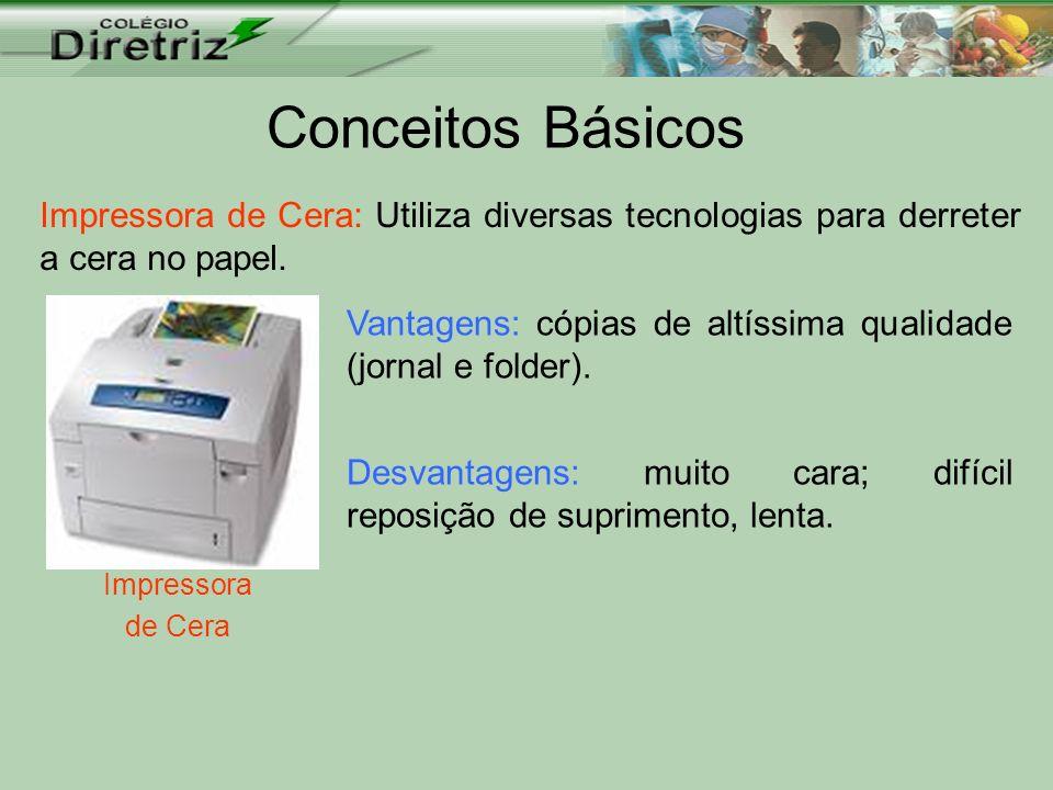 Conceitos Básicos Impressora de Cera Impressora de Cera: Utiliza diversas tecnologias para derreter a cera no papel. Vantagens: cópias de altíssima qu