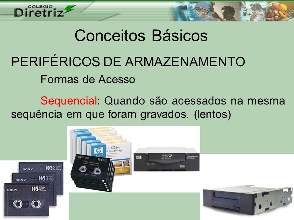 Conceitos Básicos PERIFÉRICOS DE ARMAZENAMENTO Formas de Acesso Sequencial: Quando são acessados na mesma sequência em que foram gravados. (lentos)